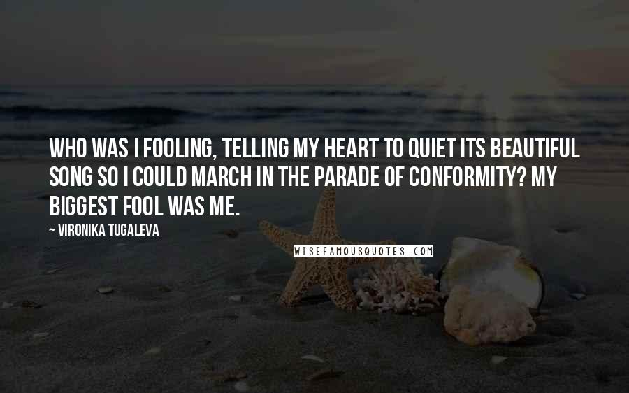 Vironika Tugaleva quotes: Who was I fooling, telling my heart to quiet its beautiful song so I could march in the parade of conformity? My biggest fool was me.