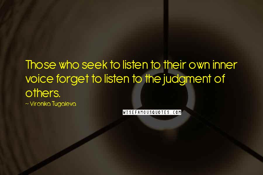 Vironika Tugaleva quotes: Those who seek to listen to their own inner voice forget to listen to the judgment of others.