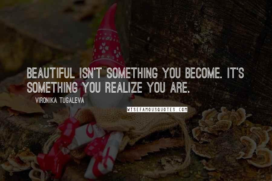 Vironika Tugaleva quotes: Beautiful isn't something you become. It's something you realize you are.