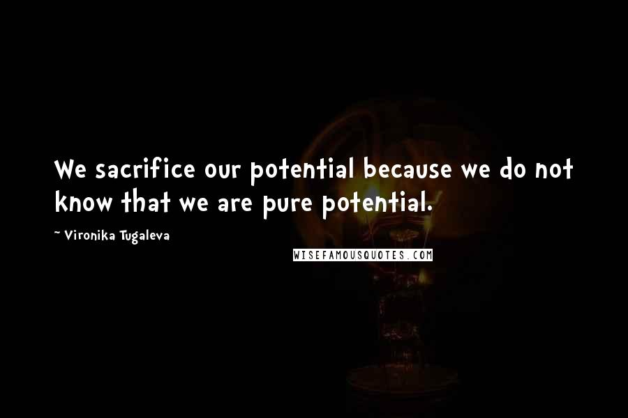 Vironika Tugaleva quotes: We sacrifice our potential because we do not know that we are pure potential.