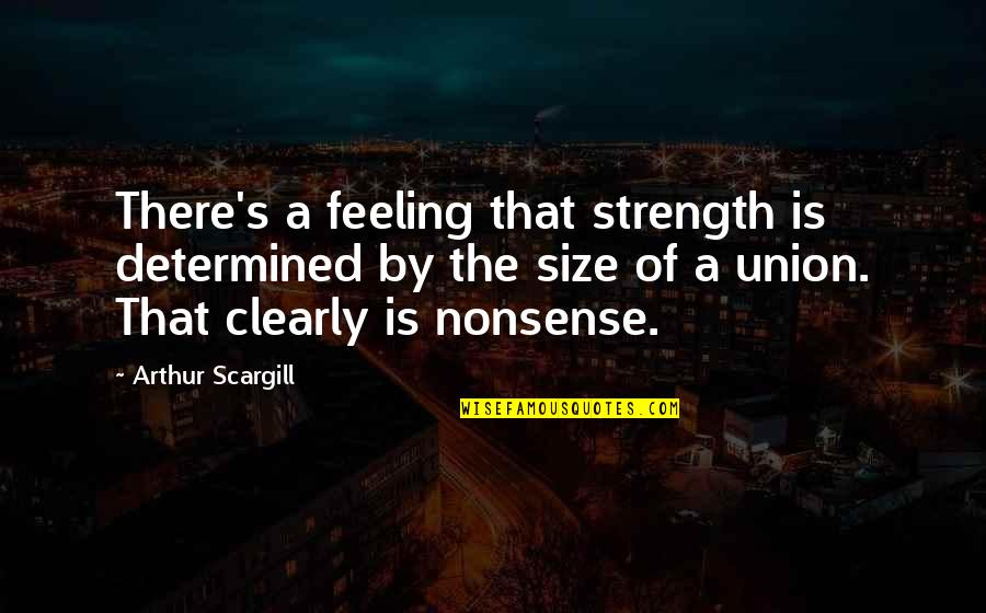 Virtual Assistants Quotes By Arthur Scargill: There's a feeling that strength is determined by