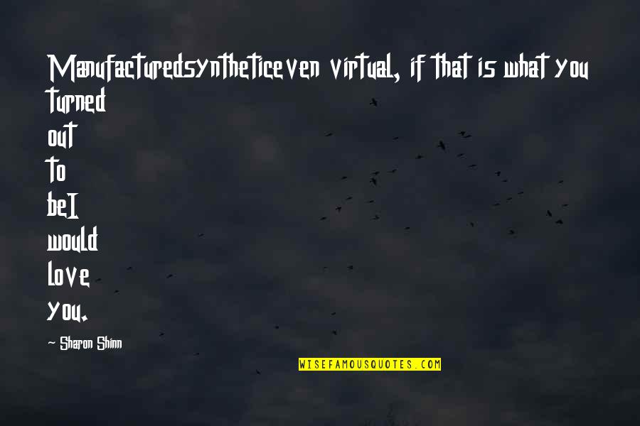 Virtual Love Quotes By Sharon Shinn: Manufacturedsyntheticeven virtual, if that is what you turned