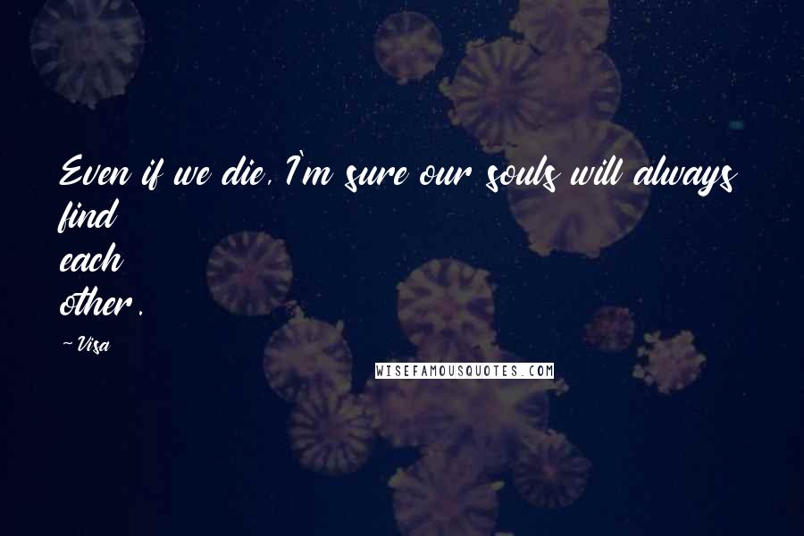 Visa quotes: Even if we die, I'm sure our souls will always find each other.