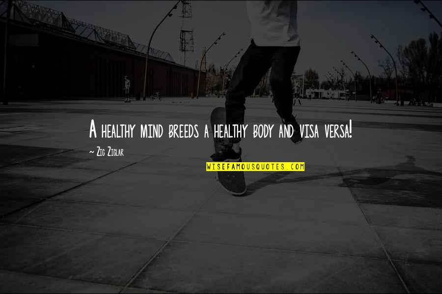Visa Versa Quotes By Zig Ziglar: A healthy mind breeds a healthy body and