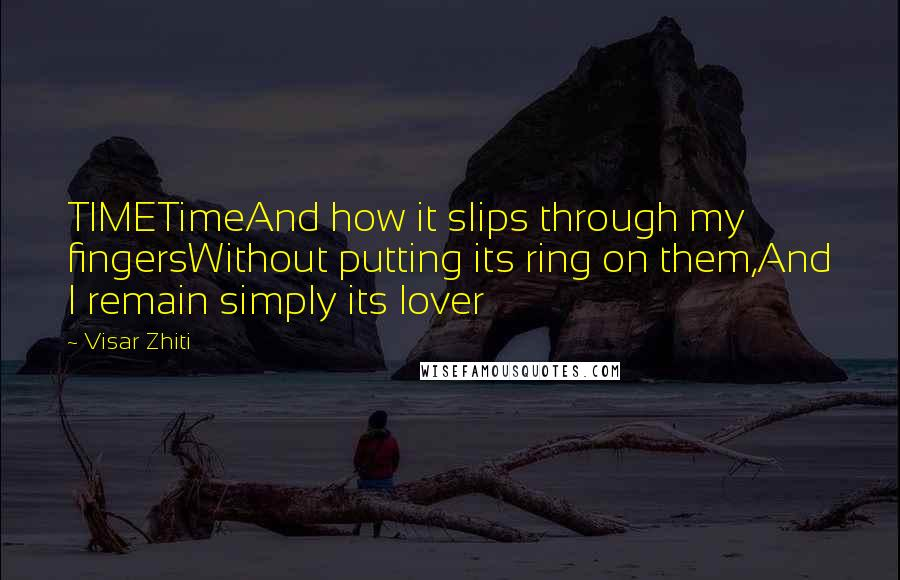 Visar Zhiti quotes: TIMETimeAnd how it slips through my fingersWithout putting its ring on them,And I remain simply its lover