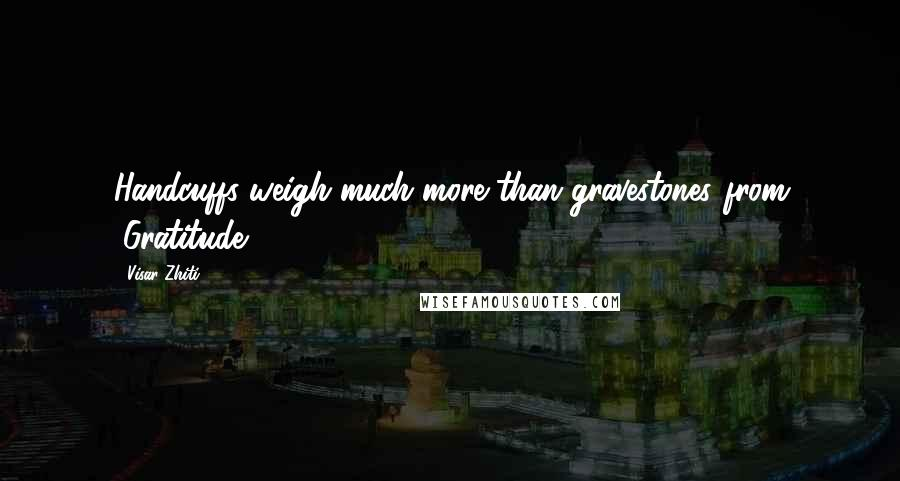"""Visar Zhiti quotes: Handcuffs weigh much more than gravestones.(from """"Gratitude"""")"""