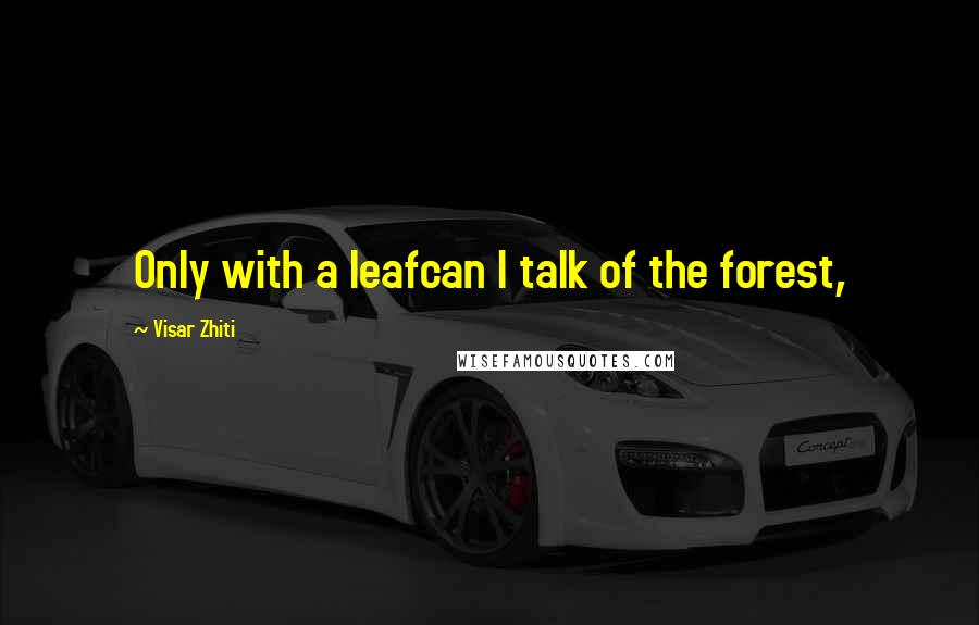Visar Zhiti quotes: Only with a leafcan I talk of the forest,