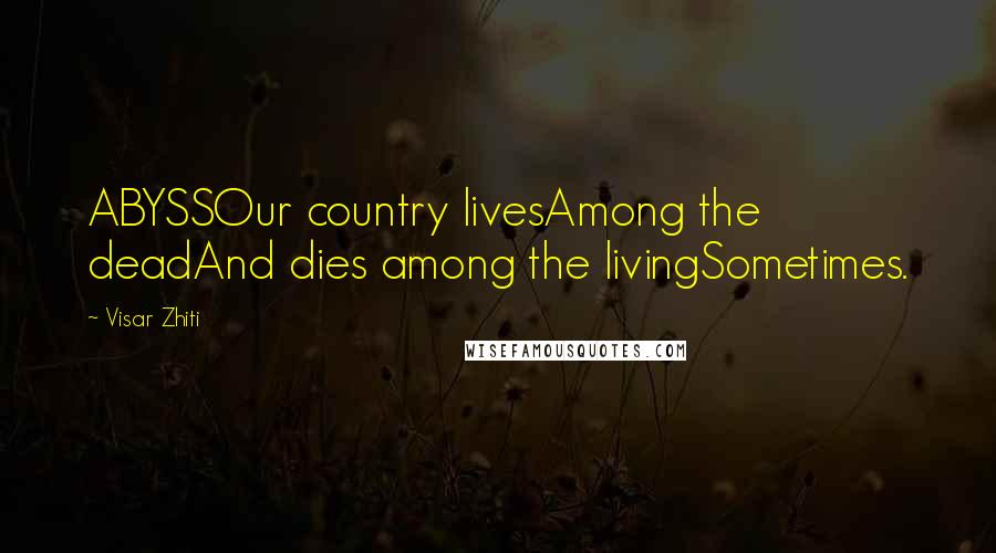 Visar Zhiti quotes: ABYSSOur country livesAmong the deadAnd dies among the livingSometimes.