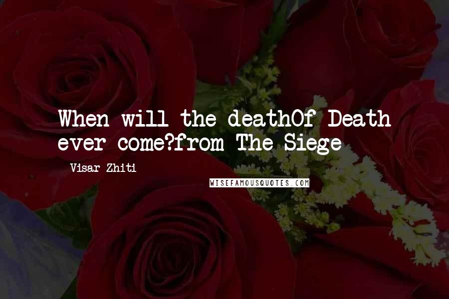 Visar Zhiti quotes: When will the deathOf Death ever come?from The Siege