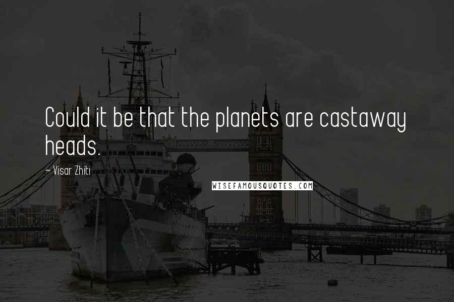 Visar Zhiti quotes: Could it be that the planets are castaway heads.