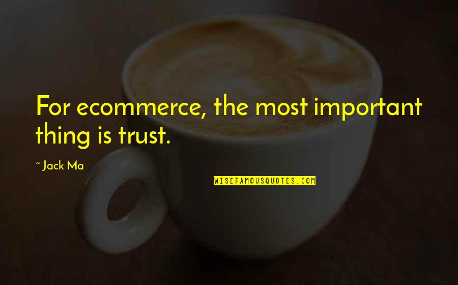 Viscarro Quotes By Jack Ma: For ecommerce, the most important thing is trust.