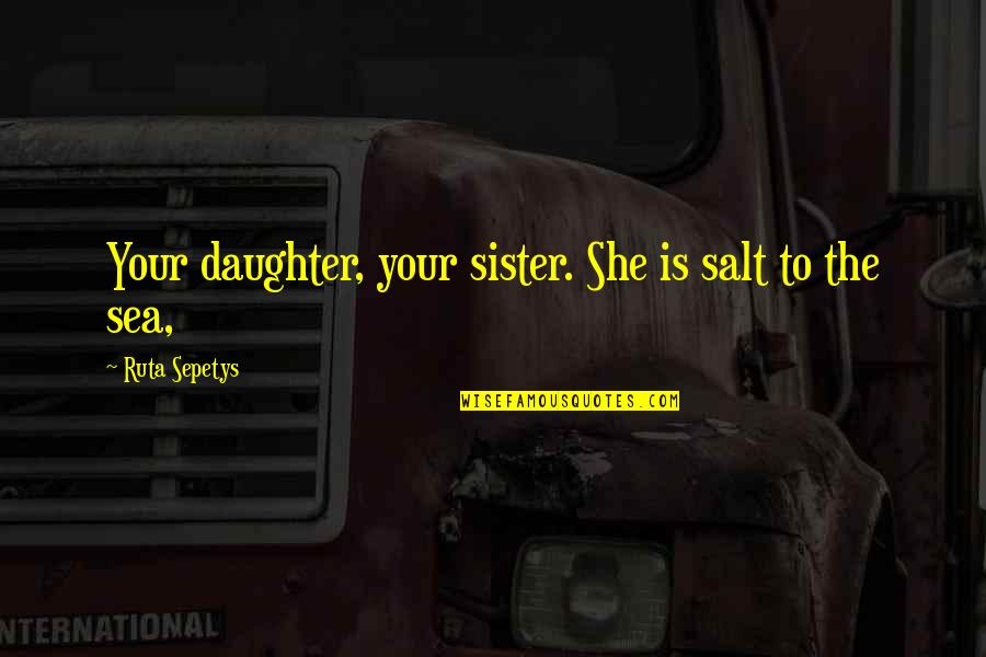 Viscarro Quotes By Ruta Sepetys: Your daughter, your sister. She is salt to