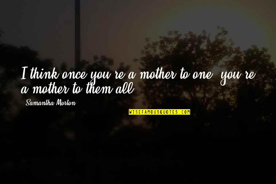 Viscarro Quotes By Samantha Morton: I think once you're a mother to one,