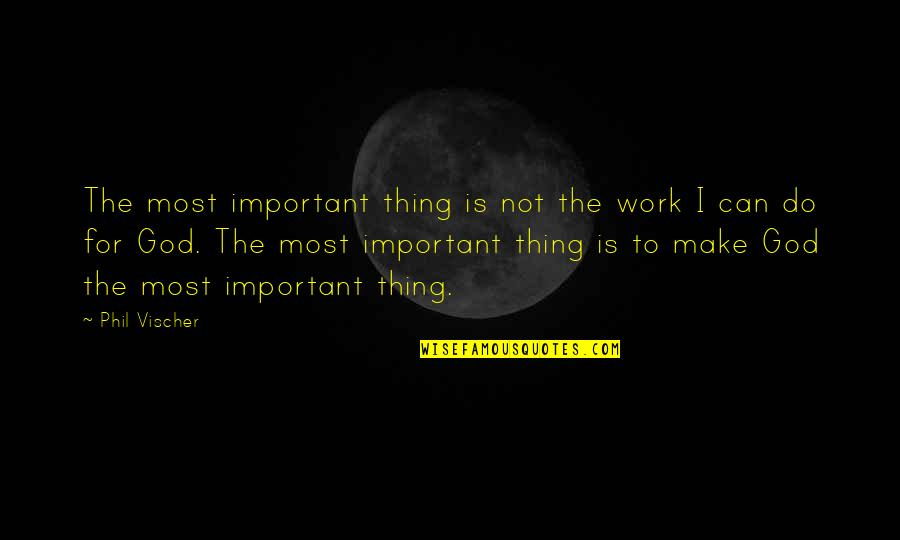 Vischer Quotes By Phil Vischer: The most important thing is not the work