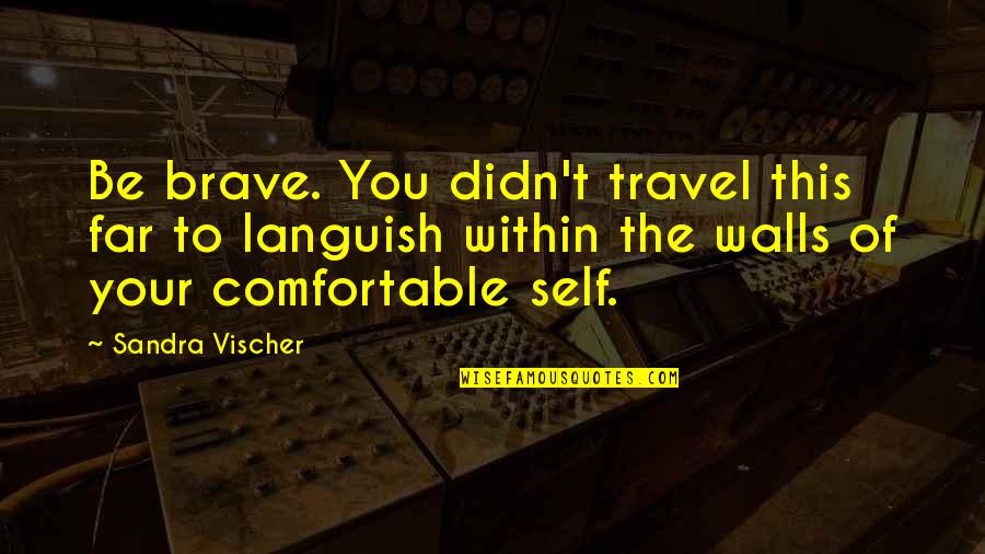 Vischer Quotes By Sandra Vischer: Be brave. You didn't travel this far to