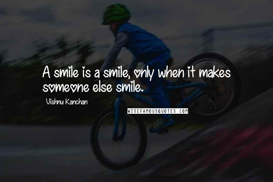 Vishnu Kanchan quotes: A smile is a smile, only when it makes someone else smile.