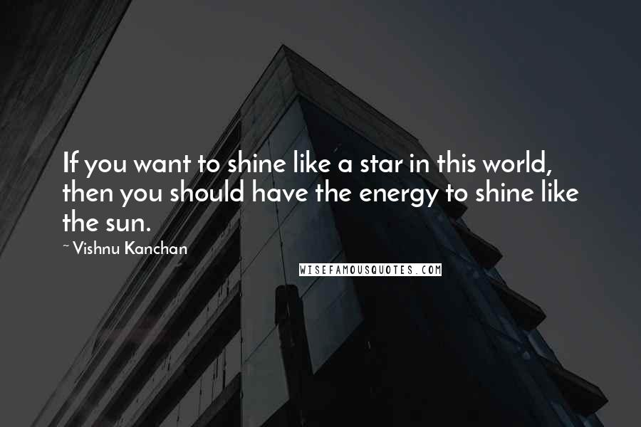 Vishnu Kanchan quotes: If you want to shine like a star in this world, then you should have the energy to shine like the sun.