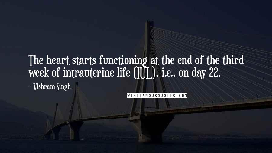 Vishram Singh quotes: The heart starts functioning at the end of the third week of intrauterine life (IUL), i.e., on day 22.