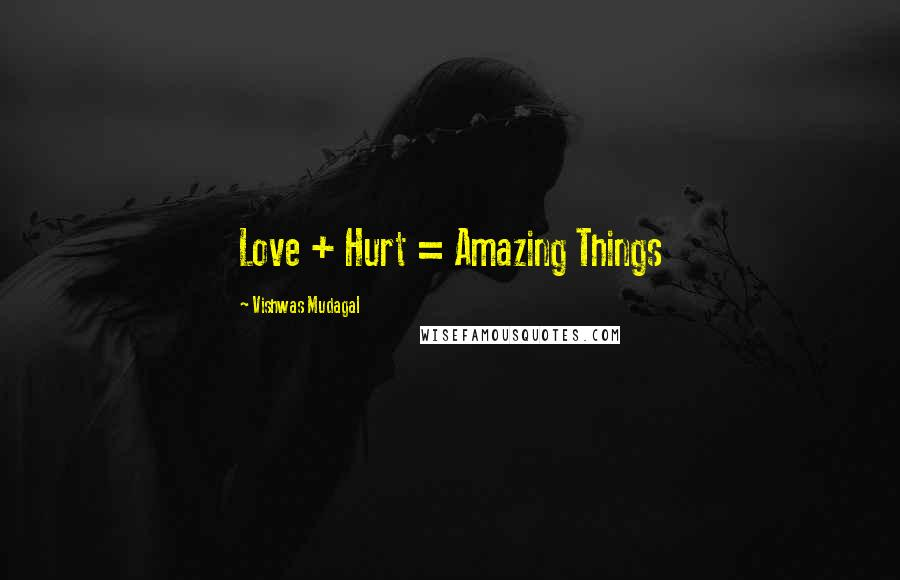 Vishwas Mudagal quotes: Love + Hurt = Amazing Things