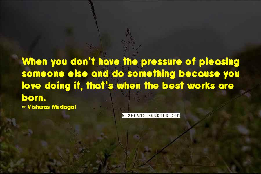 Vishwas Mudagal quotes: When you don't have the pressure of pleasing someone else and do something because you love doing it, that's when the best works are born.