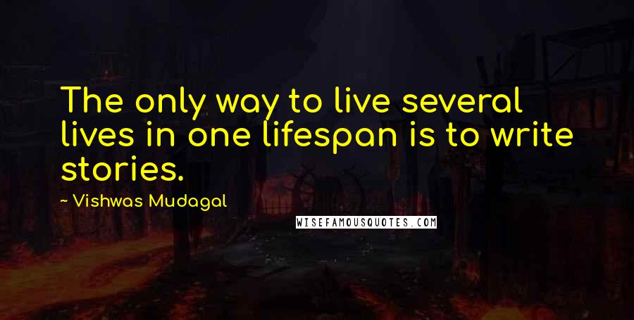 Vishwas Mudagal quotes: The only way to live several lives in one lifespan is to write stories.