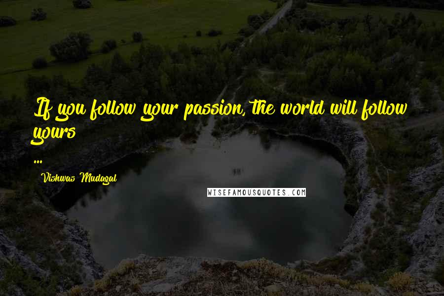 Vishwas Mudagal quotes: If you follow your passion, the world will follow yours ...