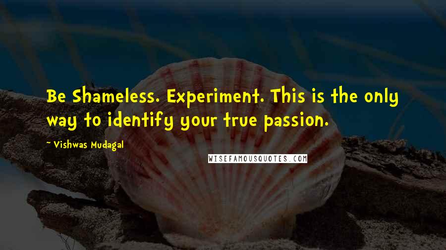 Vishwas Mudagal quotes: Be Shameless. Experiment. This is the only way to identify your true passion.