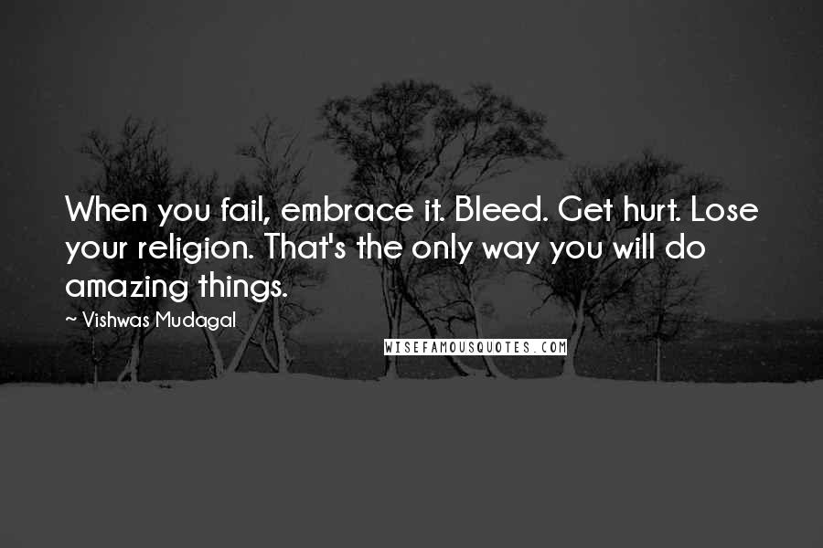 Vishwas Mudagal quotes: When you fail, embrace it. Bleed. Get hurt. Lose your religion. That's the only way you will do amazing things.