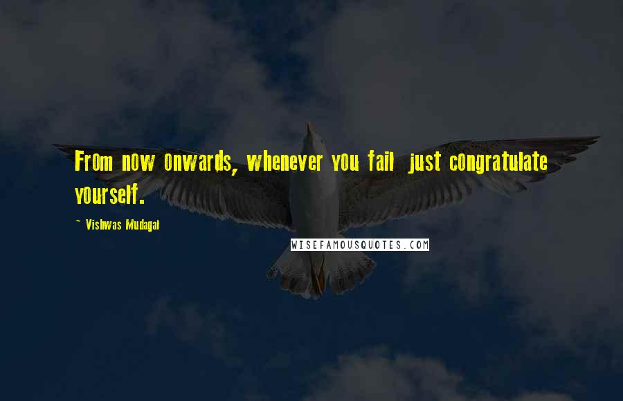 Vishwas Mudagal quotes: From now onwards, whenever you fail just congratulate yourself.