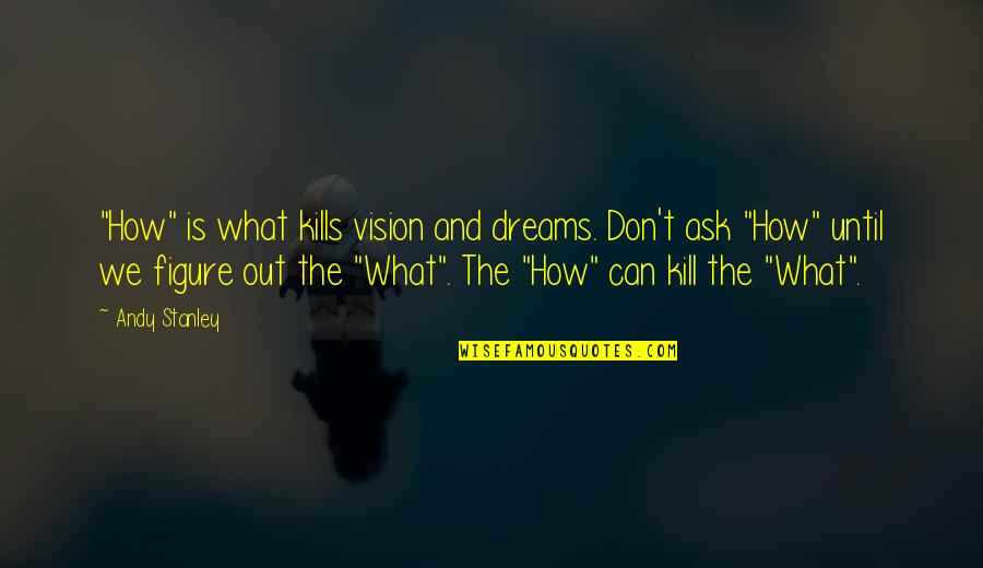 "Vision And Dreams Quotes By Andy Stanley: ""How"" is what kills vision and dreams. Don't"