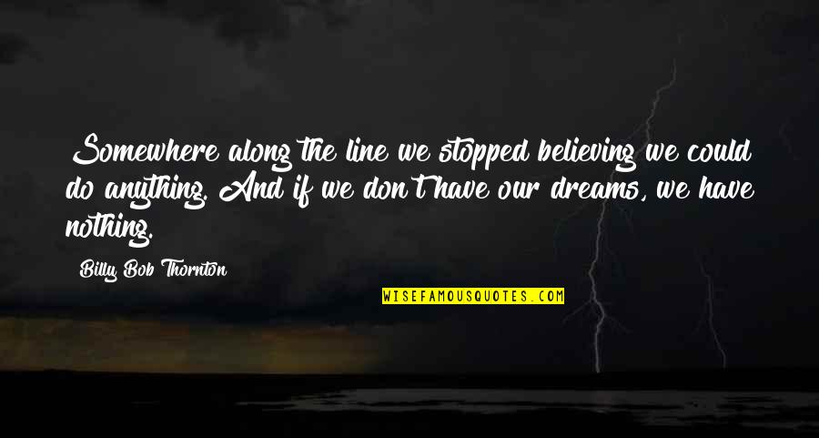Vision And Dreams Quotes By Billy Bob Thornton: Somewhere along the line we stopped believing we