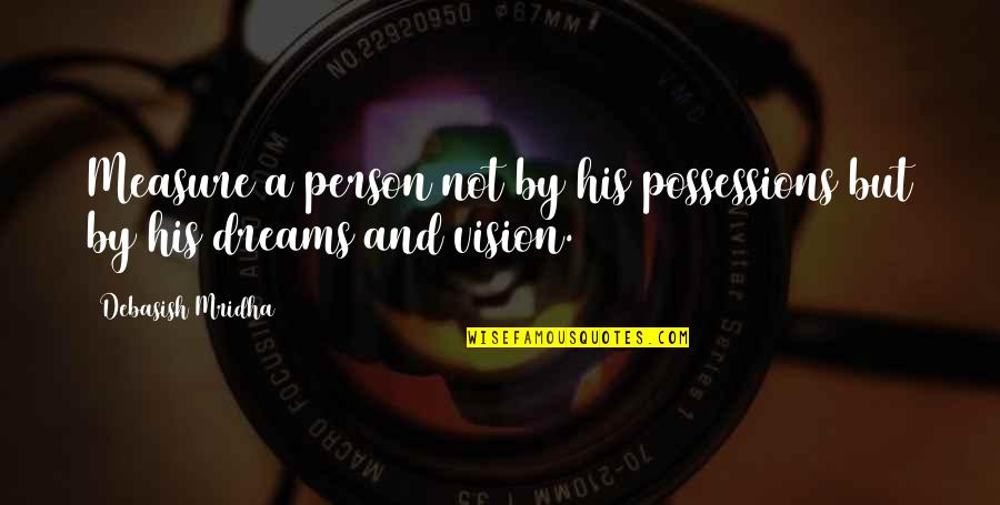 Vision And Dreams Quotes By Debasish Mridha: Measure a person not by his possessions but