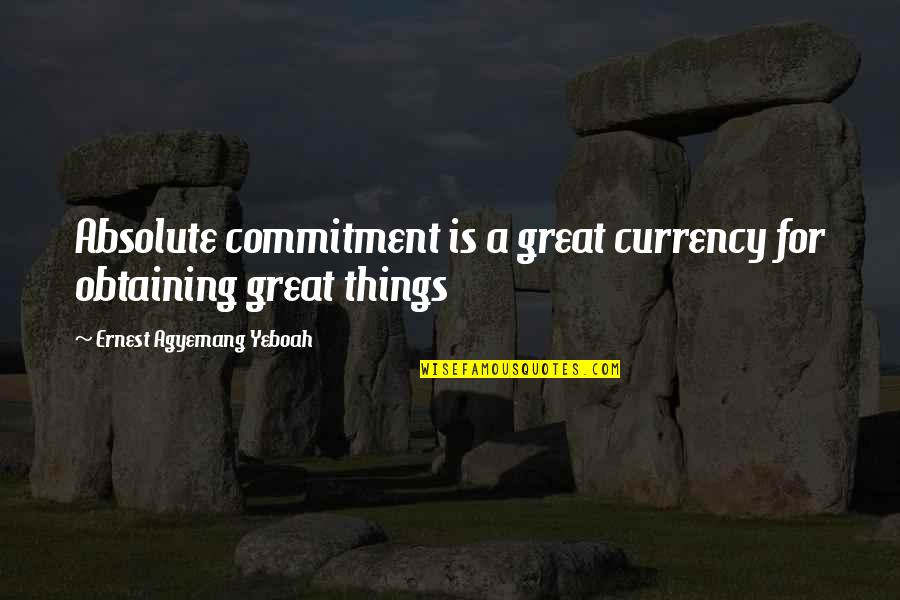 Vision And Dreams Quotes By Ernest Agyemang Yeboah: Absolute commitment is a great currency for obtaining