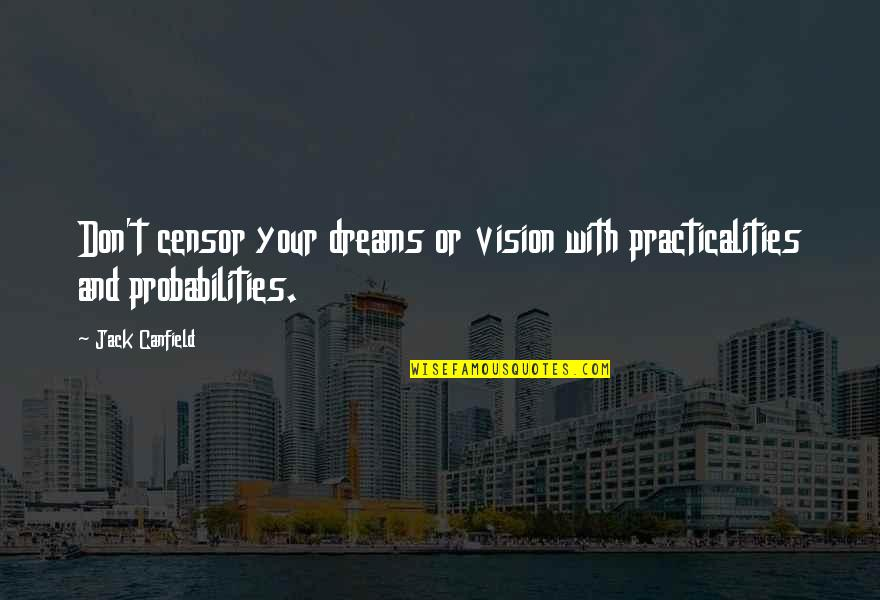 Vision And Dreams Quotes By Jack Canfield: Don't censor your dreams or vision with practicalities