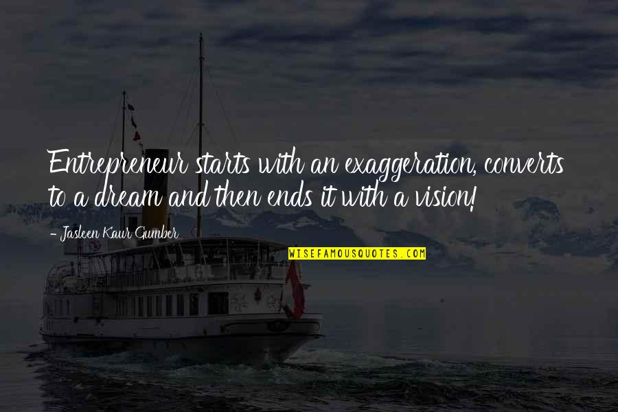 Vision And Dreams Quotes By Jasleen Kaur Gumber: Entrepreneur starts with an exaggeration, converts to a