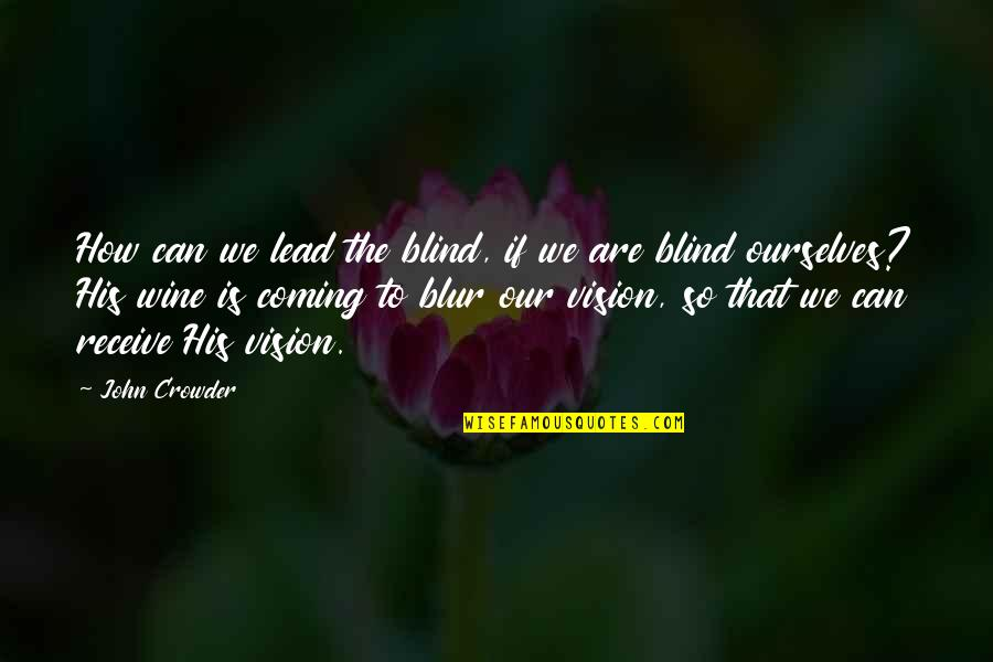 Vision And Dreams Quotes By John Crowder: How can we lead the blind, if we