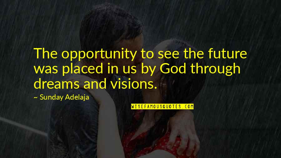 Vision And Dreams Quotes By Sunday Adelaja: The opportunity to see the future was placed