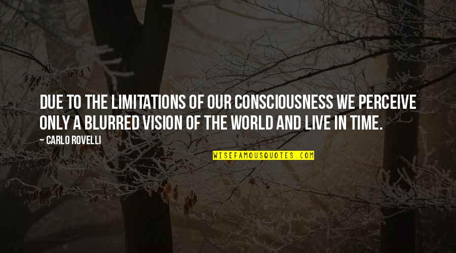 Vision Blurred Quotes By Carlo Rovelli: due to the limitations of our consciousness we