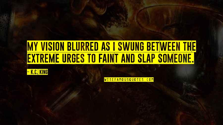 Vision Blurred Quotes By K.C. King: My vision blurred as I swung between the