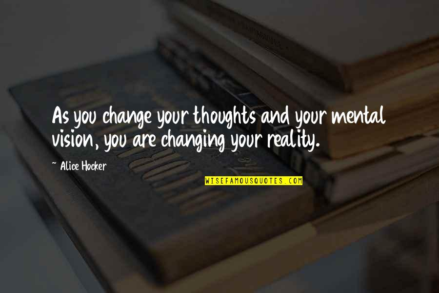 Vision Into Reality Quotes By Alice Hocker: As you change your thoughts and your mental