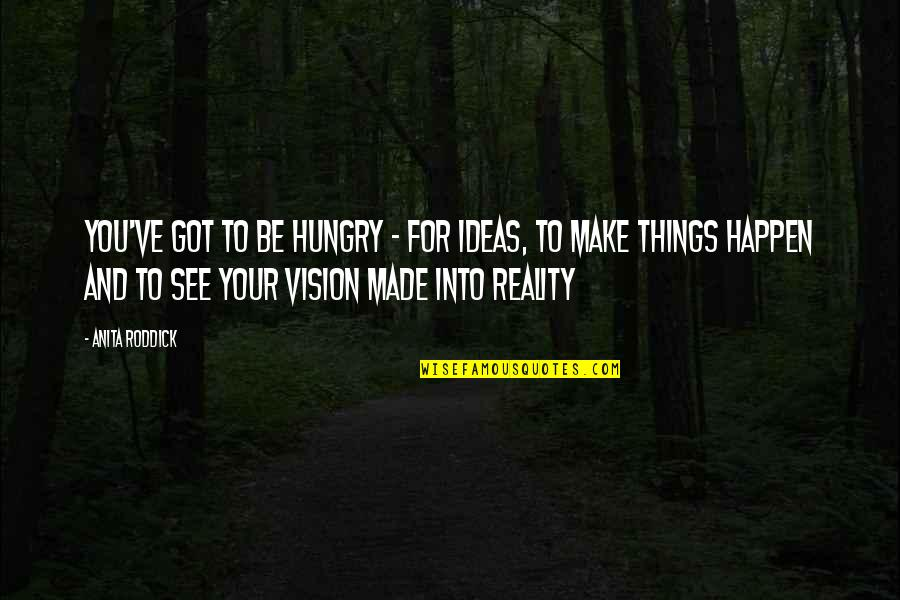 Vision Into Reality Quotes By Anita Roddick: You've got to be hungry - for ideas,