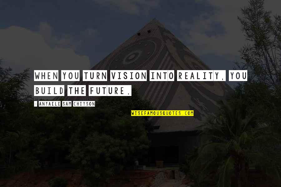 Vision Into Reality Quotes By Anyaele Sam Chiyson: When you turn vision into reality, you build
