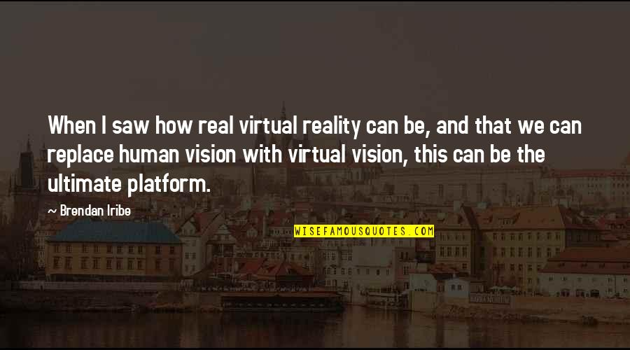 Vision Into Reality Quotes By Brendan Iribe: When I saw how real virtual reality can