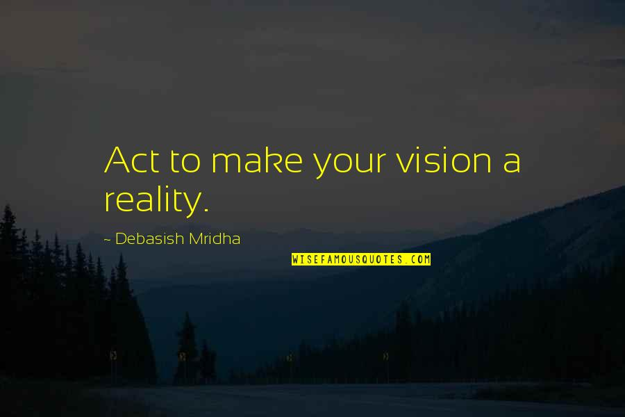 Vision Into Reality Quotes By Debasish Mridha: Act to make your vision a reality.