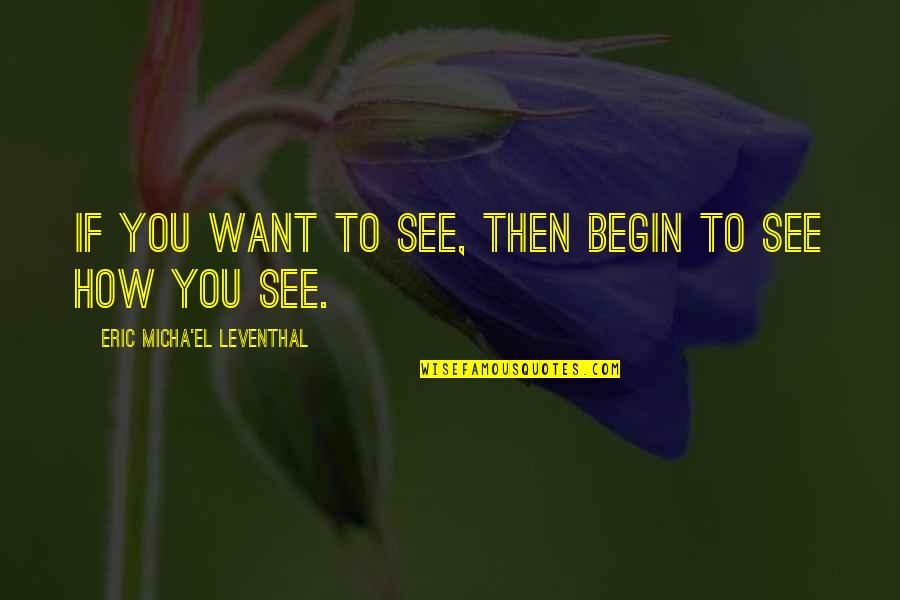 Vision Into Reality Quotes By Eric Micha'el Leventhal: If you want to see, then begin to