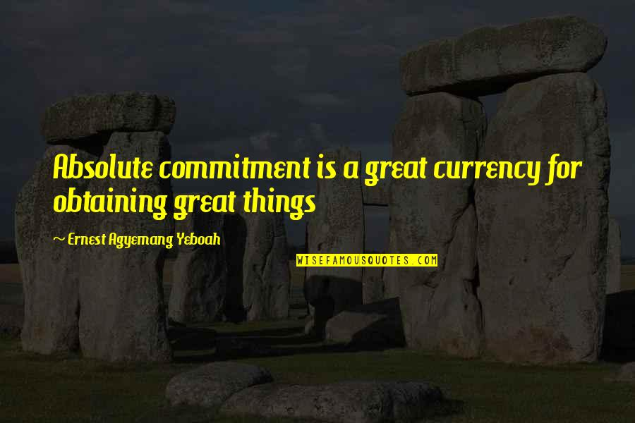Vision Into Reality Quotes By Ernest Agyemang Yeboah: Absolute commitment is a great currency for obtaining