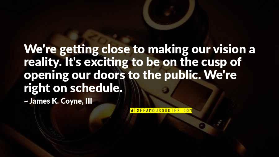 Vision Into Reality Quotes By James K. Coyne, III: We're getting close to making our vision a