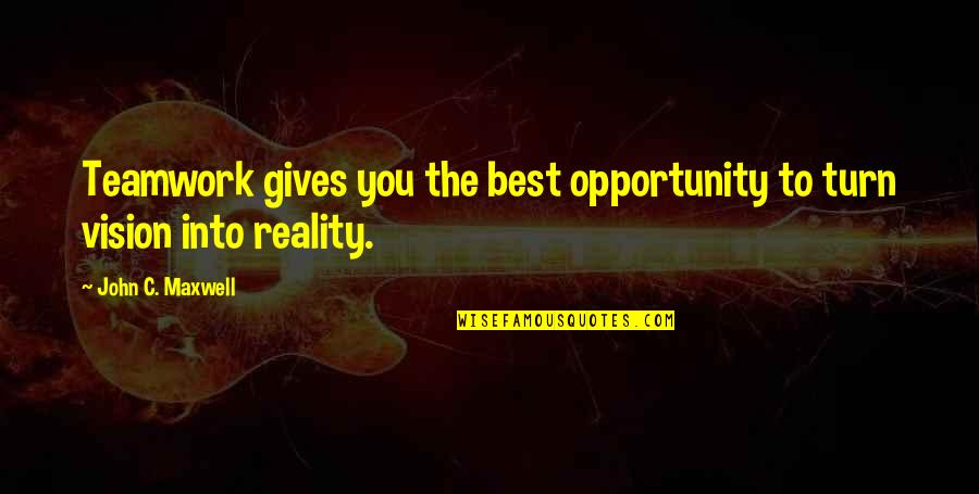 Vision Into Reality Quotes By John C. Maxwell: Teamwork gives you the best opportunity to turn