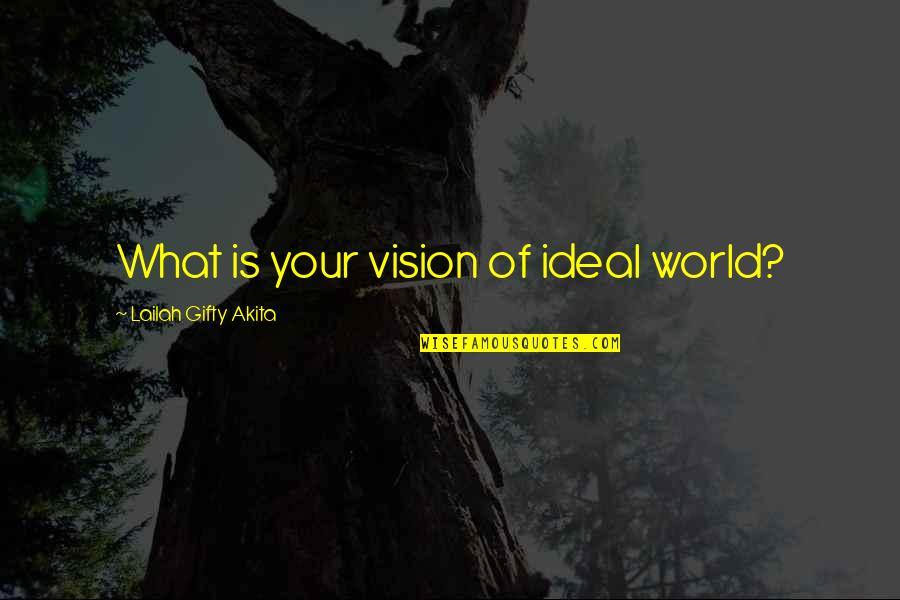 Vision Into Reality Quotes By Lailah Gifty Akita: What is your vision of ideal world?