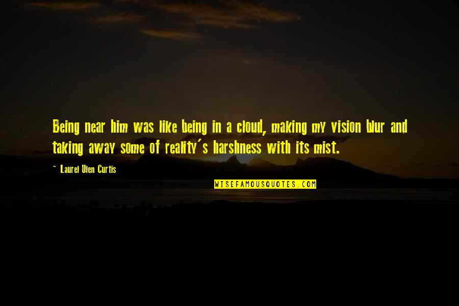 Vision Into Reality Quotes By Laurel Ulen Curtis: Being near him was like being in a